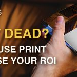Is Print Dead? 3 ways to use print to increase your ROI